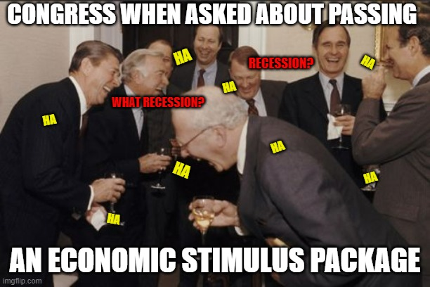 A Good Joke |  CONGRESS WHEN ASKED ABOUT PASSING; HA; RECESSION? HA; HA; WHAT RECESSION? HA; HA; HA; HA; AN ECONOMIC STIMULUS PACKAGE; HA | image tagged in memes,laughing men in suits | made w/ Imgflip meme maker