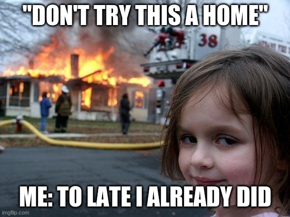 "Disaster Girl Meme |  ""DON'T TRY THIS A HOME""; ME: TO LATE I ALREADY DID 