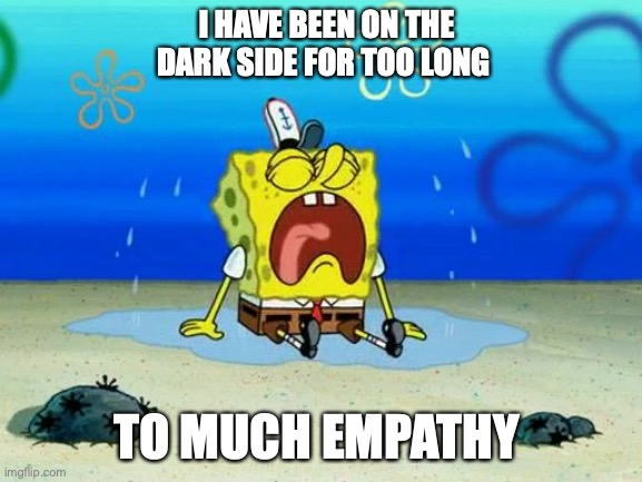 project |  I HAVE BEEN ON THE DARK SIDE FOR TOO LONG; TO MUCH EMPATHY | image tagged in spongebob | made w/ Imgflip meme maker
