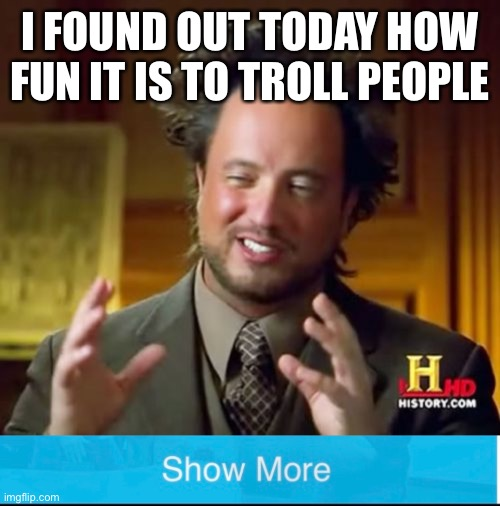 I FOUND OUT TODAY HOW FUN IT IS TO TROLL PEOPLE | image tagged in memes,ancient aliens | made w/ Imgflip meme maker