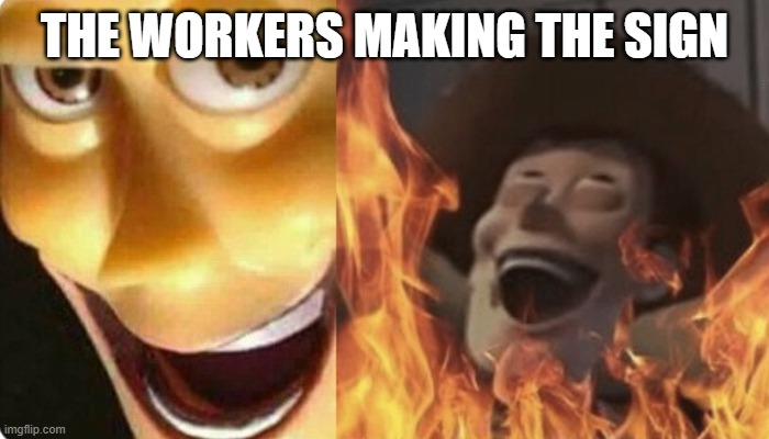 Evil Woody | THE WORKERS MAKING THE SIGN | image tagged in evil woody | made w/ Imgflip meme maker