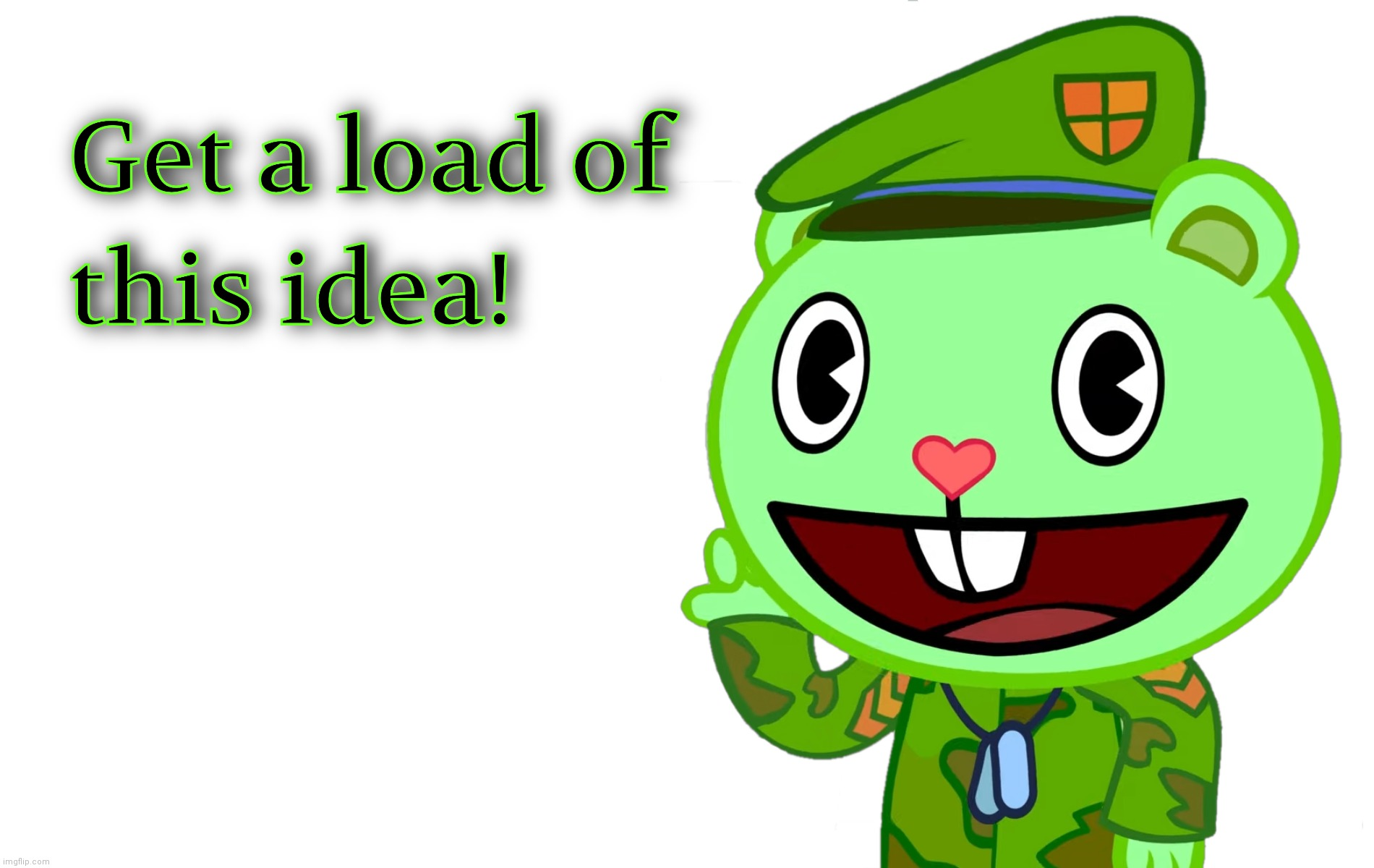 Get a load of this idea! (HTF) | image tagged in get a load of this idea htf | made w/ Imgflip meme maker