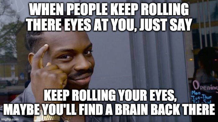 Roll Safe Think About It Meme |  WHEN PEOPLE KEEP ROLLING THERE EYES AT YOU, JUST SAY; KEEP ROLLING YOUR EYES, MAYBE YOU'LL FIND A BRAIN BACK THERE | image tagged in memes,roll safe think about it | made w/ Imgflip meme maker