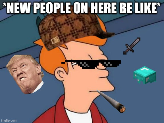 ayyye gangsta |  *NEW PEOPLE ON HERE BE LIKE* | image tagged in memes,futurama fry | made w/ Imgflip meme maker