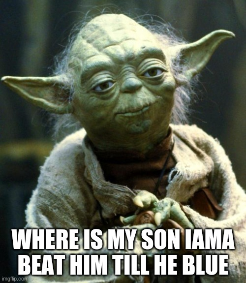 Star Wars Yoda Meme |  WHERE IS MY SON IAMA BEAT HIM TILL HE BLUE | image tagged in memes,star wars yoda | made w/ Imgflip meme maker