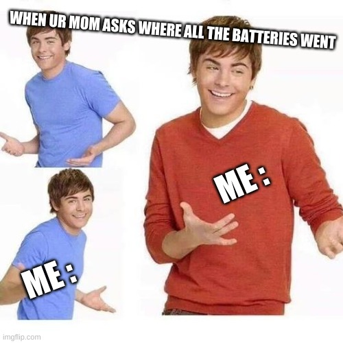 idk XD |  WHEN UR MOM ASKS WHERE ALL THE BATTERIES WENT; ME :; ME : | image tagged in lol so funny | made w/ Imgflip meme maker