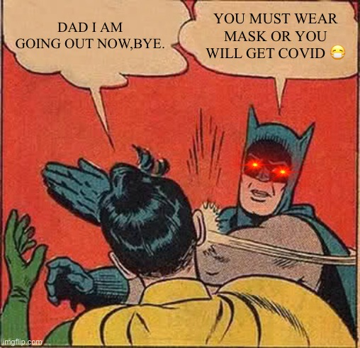 Batman Slapping Robin Meme |  DAD I AM GOING OUT NOW,BYE. YOU MUST WEAR MASK OR YOU WILL GET COVID 😷 | image tagged in memes,batman slapping robin | made w/ Imgflip meme maker