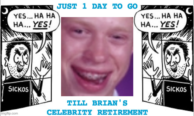 Brian Having Trouble From Retiring His Celebrity |  JUST 1 DAY TO GO; TILL BRIAN'S CELEBRITY RETIREMENT | image tagged in memes,bad luck brian,celebrity,sicko mode,ridiculously photogenic guy,what's the deal | made w/ Imgflip meme maker