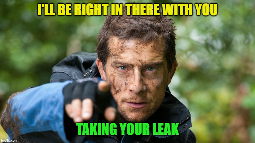 Bear Grylls | I'LL BE RIGHT IN THERE WITH YOU TAKING YOUR LEAK | image tagged in bear grylls | made w/ Imgflip meme maker