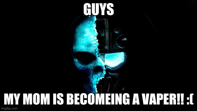 Skull Black the blue |  GUYS; MY MOM IS BECOMEING A VAPER!! :( | image tagged in skull black the blue | made w/ Imgflip meme maker