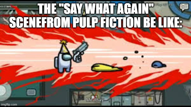 "i have not seen pulp fiction but i have seen that clip. |  THE ""SAY WHAT AGAIN"" SCENEFROM PULP FICTION BE LIKE: 