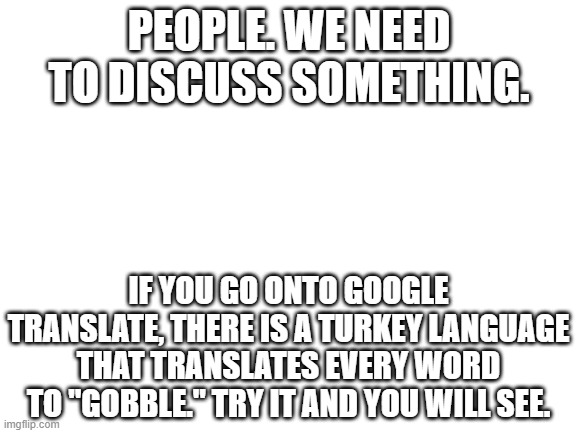 "Only appears in the month of November |  PEOPLE. WE NEED TO DISCUSS SOMETHING. IF YOU GO ONTO GOOGLE TRANSLATE, THERE IS A TURKEY LANGUAGE THAT TRANSLATES EVERY WORD TO ""GOBBLE."" TRY IT AND YOU WILL SEE. 