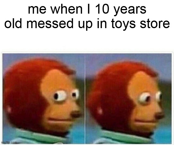 Monkey Puppet Meme |  me when I 10 years old messed up in toys store | image tagged in memes,monkey puppet | made w/ Imgflip meme maker