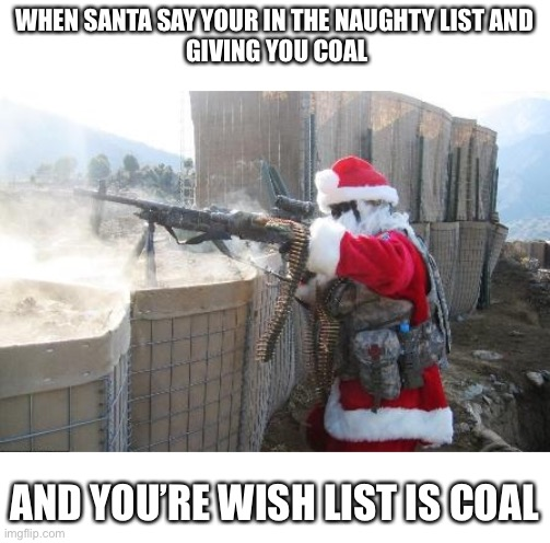 BRQ |  WHEN SANTA SAY YOUR IN THE NAUGHTY LIST AND  GIVING YOU COAL; AND YOU'RE WISH LIST IS COAL | image tagged in memes,hohoho | made w/ Imgflip meme maker