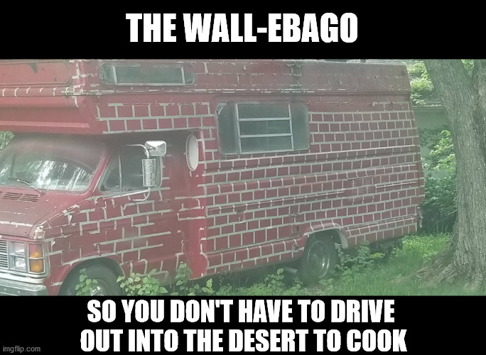 THE WALL-EBAGO; SO YOU DON'T HAVE TO DRIVE  OUT INTO THE DESERT TO COOK | made w/ Imgflip meme maker