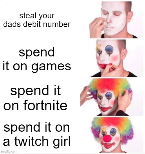 Clown Applying Makeup Meme |  steal your dads debit number; spend it on games; spend it on fortnite; spend it on a twitch girl | image tagged in memes,clown applying makeup,anti fortnite,anti simp,you were slain by asian parents | made w/ Imgflip meme maker