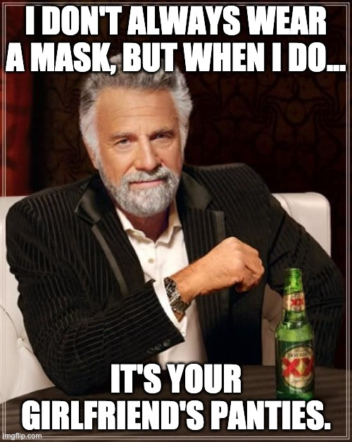 The Most Interesting Man In The World |  I DON'T ALWAYS WEAR A MASK, BUT WHEN I DO... IT'S YOUR GIRLFRIEND'S PANTIES. | image tagged in memes,the most interesting man in the world,covid-19,funny,funny memes,deal with it | made w/ Imgflip meme maker