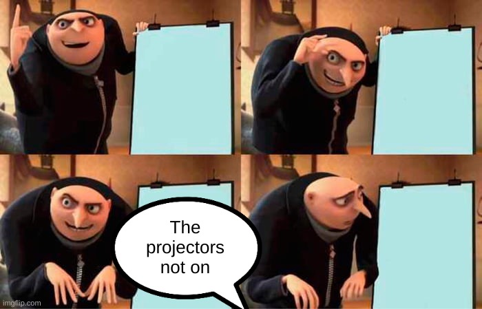 Gru's Plan Meme |  The projectors not on | image tagged in memes,gru's plan | made w/ Imgflip meme maker