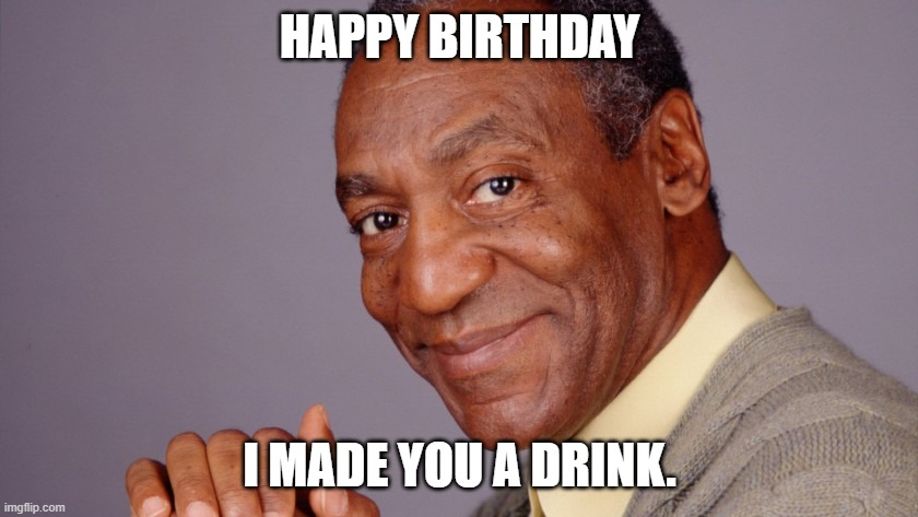 Happy Birthday |  HAPPY BIRTHDAY; I MADE YOU A DRINK. | image tagged in happy birthday,bill cosby | made w/ Imgflip meme maker