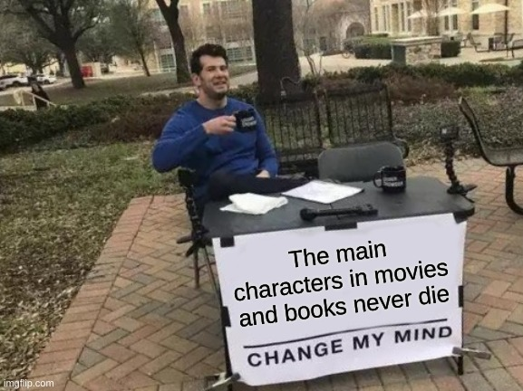 Why is this always true?! |  The main characters in movies and books never die | image tagged in memes,change my mind | made w/ Imgflip meme maker