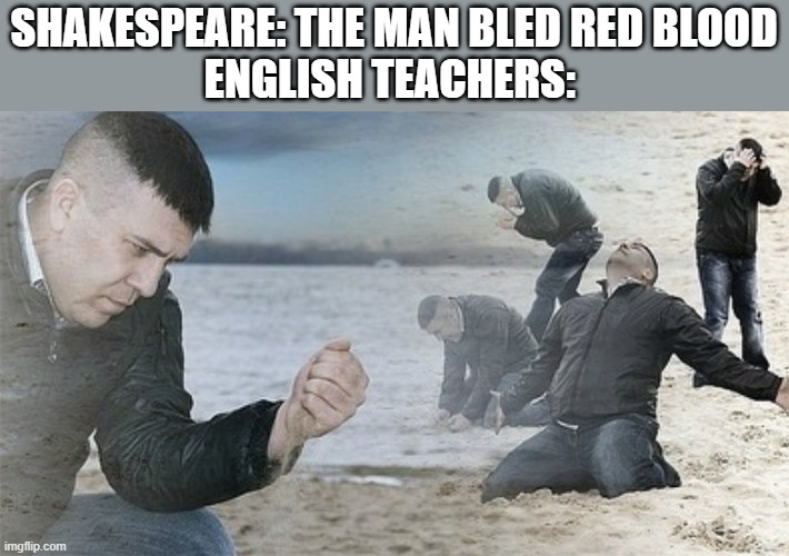 English teachers these days |  SHAKESPEARE: THE MAN BLED RED BLOOD ENGLISH TEACHERS: | image tagged in school,shakespeare,blood | made w/ Imgflip meme maker