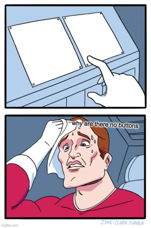 Two Buttons Meme |  why are there no buttons | image tagged in memes,two buttons | made w/ Imgflip meme maker