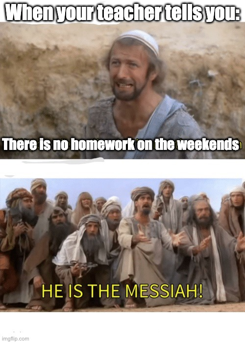 He is the messiah |  When your teacher tells you:; There is no homework on the weekends | image tagged in he is the messiah | made w/ Imgflip meme maker