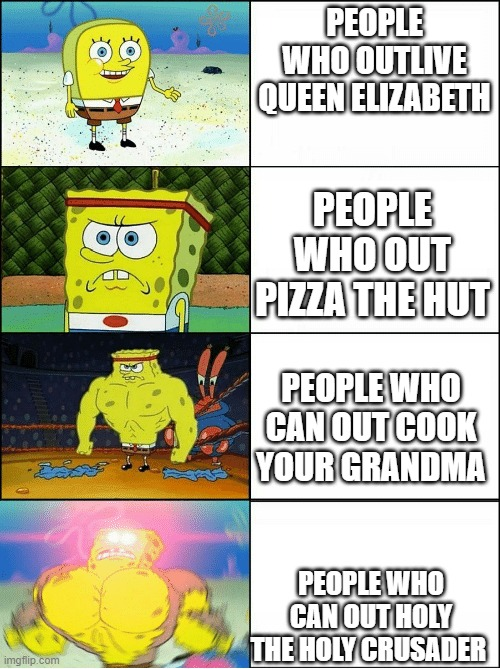 Sponge Finna Commit Muder |  PEOPLE WHO OUTLIVE QUEEN ELIZABETH; PEOPLE WHO OUT PIZZA THE HUT; PEOPLE WHO CAN OUT COOK YOUR GRANDMA; PEOPLE WHO CAN OUT HOLY THE HOLY CRUSADER | image tagged in sponge finna commit muder | made w/ Imgflip meme maker