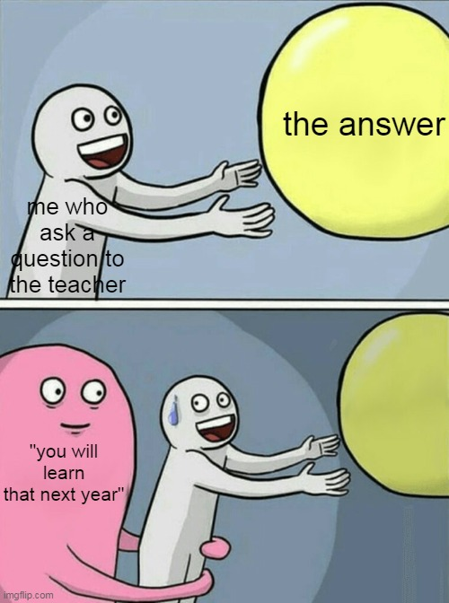 "the answer; me who ask a question to the teacher; ""you will learn that next year"" 