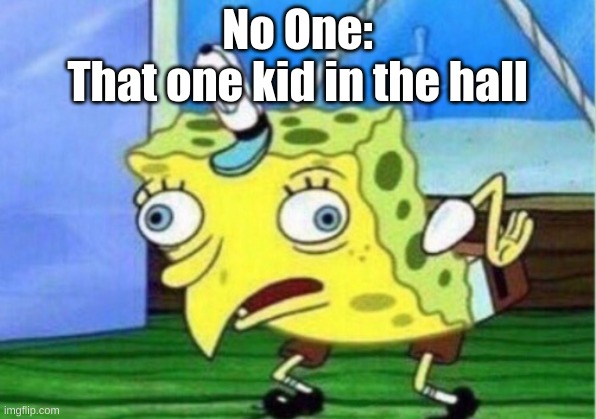 Mocking Spongebob |  No One: That one kid in the hall | image tagged in memes,mocking spongebob | made w/ Imgflip meme maker