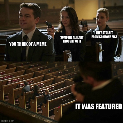 Assassination chain |  THEY STOLE IT FROM SOMEONE ELSE; SOMEONE ALREADY THOUGHT OF IT; YOU THINK OF A MEME; IT WAS FEATURED | image tagged in assassination chain | made w/ Imgflip meme maker