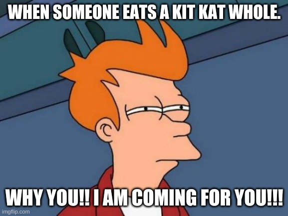 Futurama Fry Meme |  WHEN SOMEONE EATS A KIT KAT WHOLE. WHY YOU!! I AM COMING FOR YOU!!! | image tagged in memes,futurama fry | made w/ Imgflip meme maker