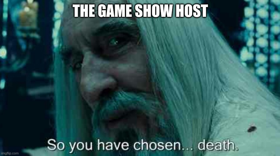 So you have chosen death | THE GAME SHOW HOST | image tagged in so you have chosen death | made w/ Imgflip meme maker