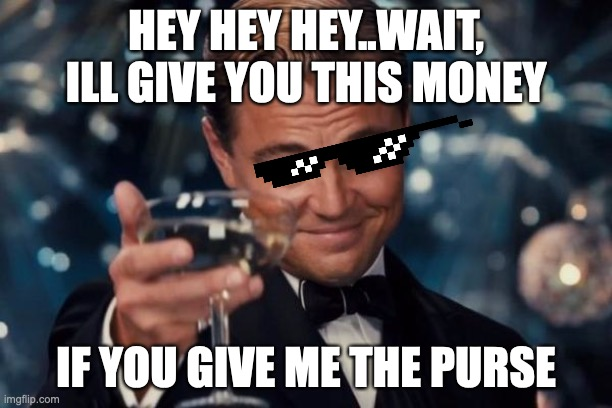 Leonardo Dicaprio Cheers |  HEY HEY HEY..WAIT, ILL GIVE YOU THIS MONEY; IF YOU GIVE ME THE PURSE | image tagged in memes,leonardo dicaprio cheers | made w/ Imgflip meme maker