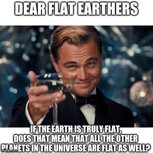 Leonardo Dicaprio Cheers Meme |  DEAR FLAT EARTHERS; IF THE EARTH IS TRULY FLAT, DOES THAT MEAN THAT ALL THE OTHER PLANETS IN THE UNIVERSE ARE FLAT AS WELL? | image tagged in memes,leonardo dicaprio cheers | made w/ Imgflip meme maker