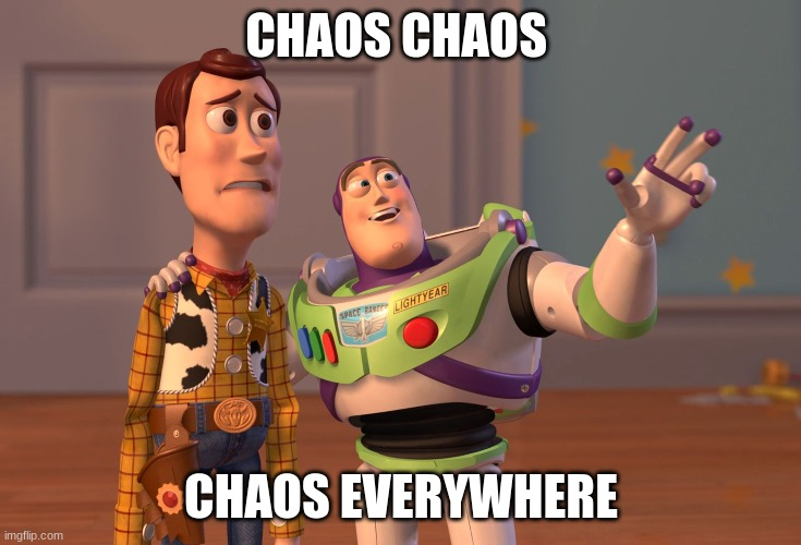 X, X Everywhere Meme |  CHAOS CHAOS; CHAOS EVERYWHERE | image tagged in memes,x x everywhere | made w/ Imgflip meme maker