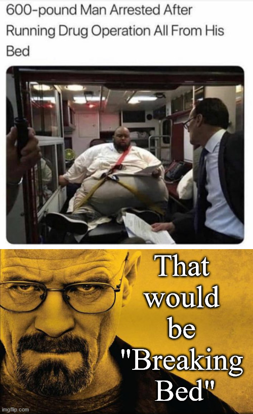 "Hope he never used his prison locker. |  That  would  be  ""Breaking  Bed"" 