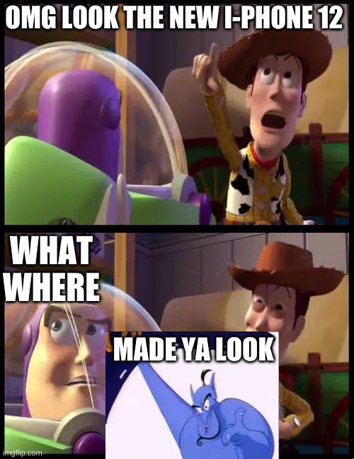 made ya look |  OMG LOOK THE NEW I-PHONE 12; WHAT WHERE; MADE YA LOOK | image tagged in toy story,aladdin,genie | made w/ Imgflip meme maker
