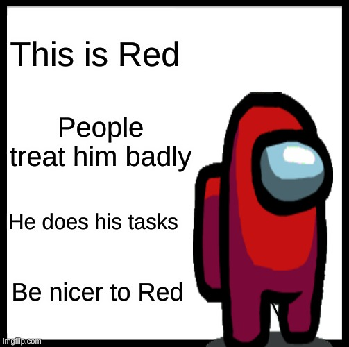 Be nicer to Red |  This is Red; People treat him badly; He does his tasks; Be nicer to Red | image tagged in memes,be like bill | made w/ Imgflip meme maker