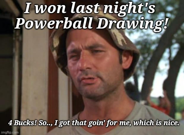 Big Win |  I won last night's  Powerball Drawing! 4 Bucks! So.., I got that goin' for me, which is nice. | image tagged in memes,so i got that goin for me which is nice | made w/ Imgflip meme maker