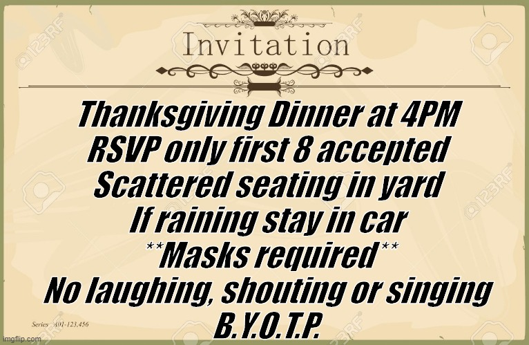 Thanksgiving Dinner at 4PM RSVP only first 8 accepted Scattered seating in yard If raining stay in car **Masks required** No laughing, shouting or singing B.Y.O.T.P. | image tagged in invitation | made w/ Imgflip meme maker
