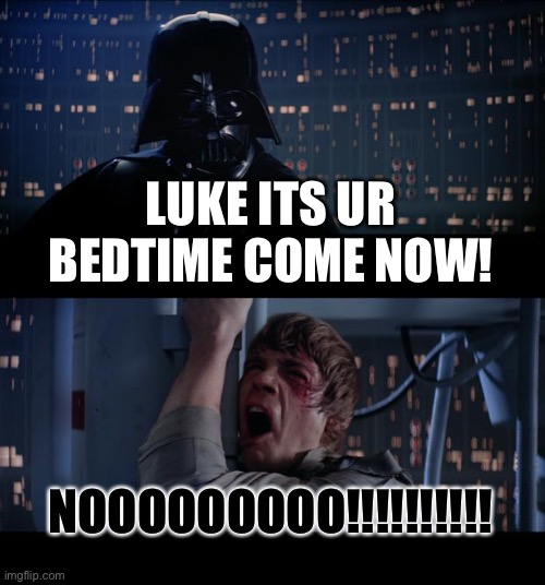 Tru |  LUKE ITS UR BEDTIME COME NOW! NOOOOOOOOO!!!!!!!!!! | image tagged in memes,star wars no | made w/ Imgflip meme maker