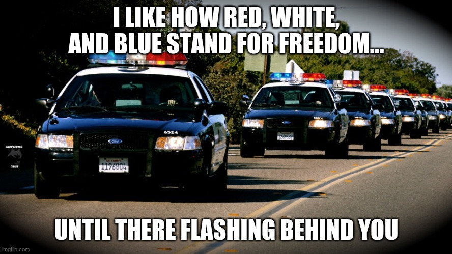 Freedom is pain |  I LIKE HOW RED, WHITE, AND BLUE STAND FOR FREEDOM... UNTIL THERE FLASHING BEHIND YOU | image tagged in cop cars | made w/ Imgflip meme maker