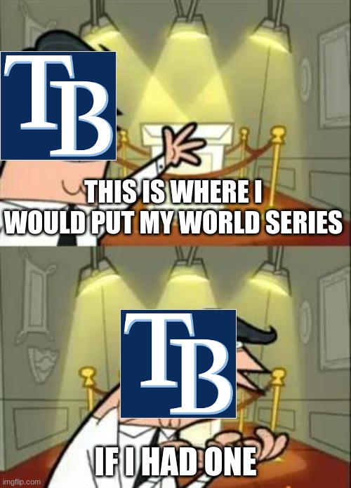 This Is Where I'd Put My Trophy If I Had One |  THIS IS WHERE I WOULD PUT MY WORLD SERIES; IF I HAD ONE | image tagged in memes,this is where i'd put my trophy if i had one | made w/ Imgflip meme maker