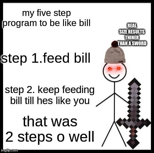 Be Like Bill Meme |  my five step program to be like bill; REAL SIZE RESULTS THINER THAN A SWORD; step 1.feed bill; step 2. keep feeding bill till hes like you; that was 2 steps o well | image tagged in memes,be like bill | made w/ Imgflip meme maker