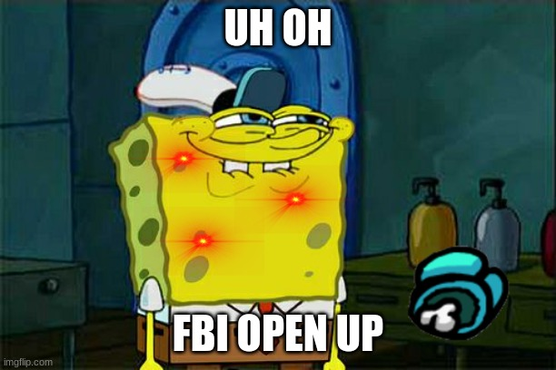 Don't You Squidward |  UH OH; FBI OPEN UP | image tagged in memes,don't you squidward | made w/ Imgflip meme maker