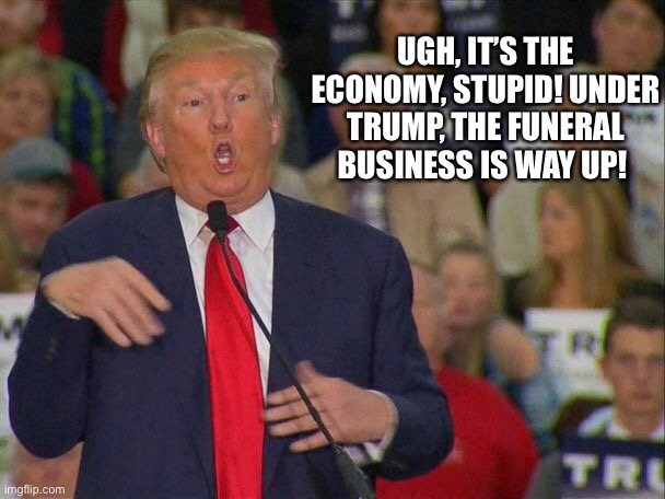 Trumpenomics rally |  UGH, IT'S THE ECONOMY, STUPID! UNDER TRUMP, THE FUNERAL BUSINESS IS WAY UP! | image tagged in trump,rally,speech | made w/ Imgflip meme maker