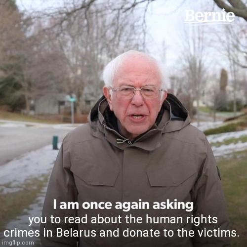 Bernie I Am Once Again Asking For Your Support |  you to read about the human rights crimes in Belarus and donate to the victims. | image tagged in memes,bernie i am once again asking for your support,belarus,human rights | made w/ Imgflip meme maker