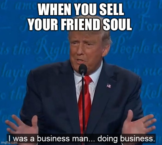 WHEN YOU SELL YOUR FRIEND SOUL | image tagged in trump businessman doing business | made w/ Imgflip meme maker