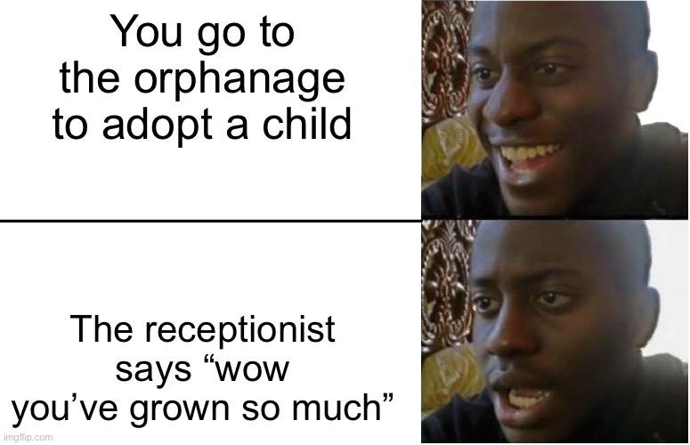 "You're Adopted UwU |  You go to the orphanage to adopt a child; The receptionist says ""wow you've grown so much"" 